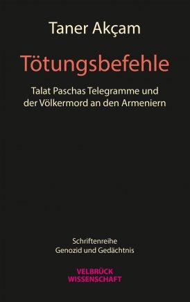 Tötungsbefehle. Talat Paschas Telegramme und der Völkermord an den Armeniern