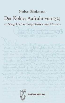 Der Kölner Aufruhr von 1525 im Spiegel der Verhörprotokolle und Dossiers